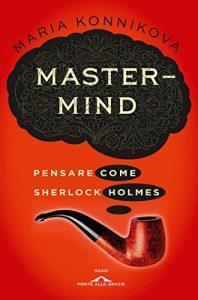 Mastermind, Pensare come Sherlock Holmes - Maria Konnikova